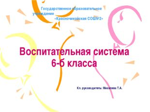 Воспитательная система 6-б класса Кл. руководитель: Михалева Т.А. Государстве