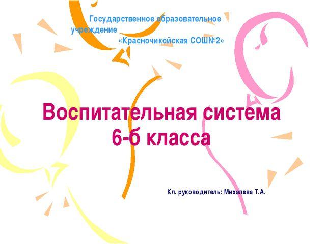 Воспитательная система 6-б класса Кл. руководитель: Михалева Т.А. Государстве...