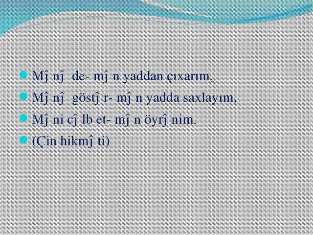 Mənə de- mən yaddan çıxarım, Mənə göstər- mən yadda saxlayım, Məni cəlb et-...