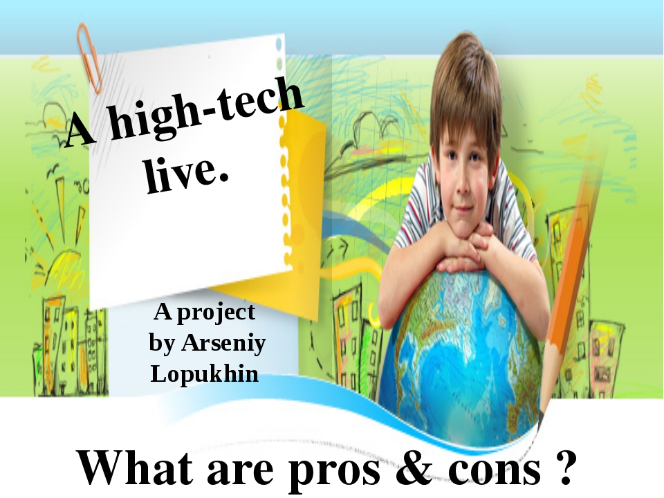 A high-tech live. What are pros & cons ? A project by Arseniy Lopukhin