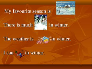 My favourite season is . There is much in winter. The weather is in winter.