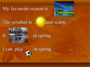 My favourite season is . The weather is and warm. It in spring. I can play in