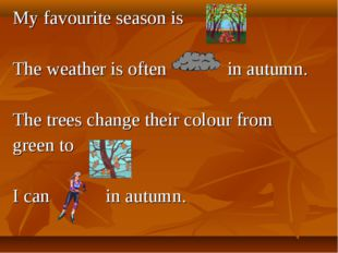 My favourite season is . The weather is often in autumn. The trees change the