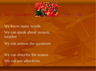 Self – Assessment 	Yes	No We know many words		 We can speak about season, wea