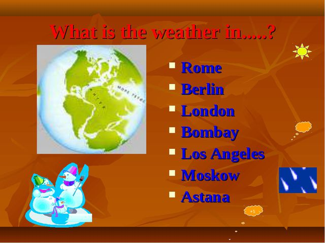 What is the weather in.....? Rome Berlin London Bombay Los Angeles Moskow Ast...