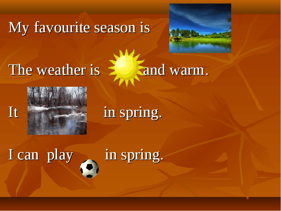My favourite season is . The weather is and warm. It in spring. I can play in...