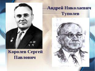 Королев Сергей Павлович Андрей Николаевич Туполев