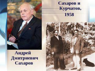 Андрей Дмитриевич Сахаров Сахаров и Курчатов, 1958