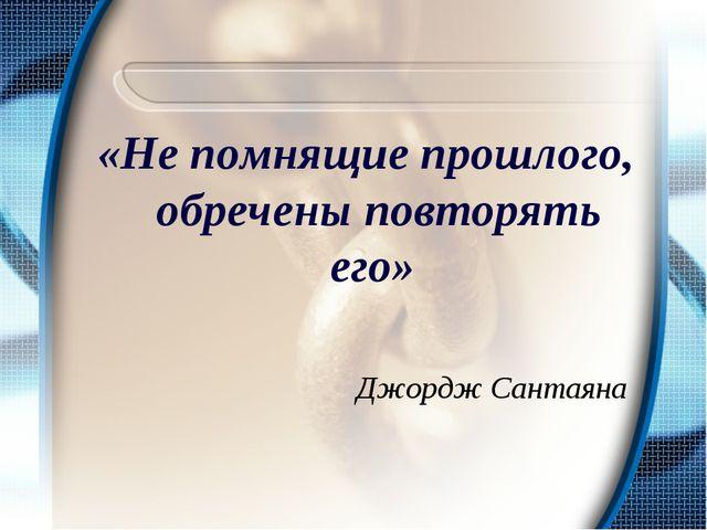 «Не помнящие прошлого, обречены повторять его» Джордж Сантаяна