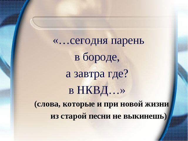 «…сегодня парень в бороде, а завтра где? в НКВД…» (слова, которые и при ново...