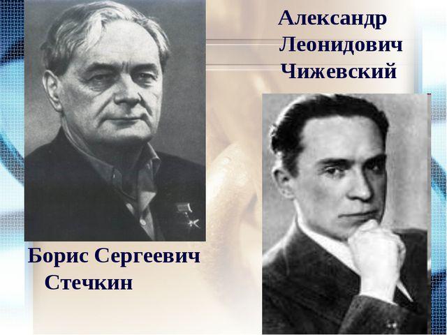 Борис Сергеевич Стечкин Александр Леонидович Чижевский