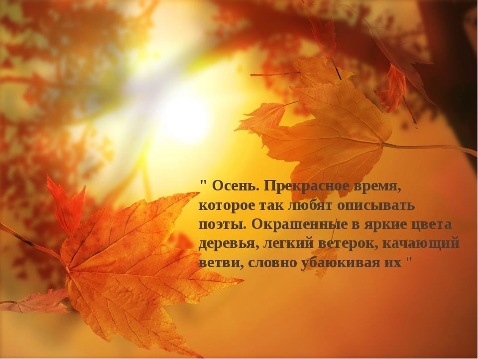 """"""" Осень. Прекрасное время, которое так любят описывать поэты. Окрашенные в яр..."""