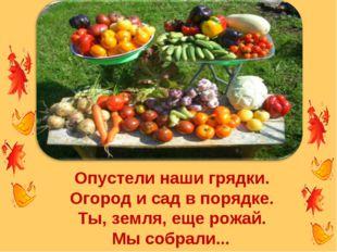 Опустели наши грядки. Огород и сад в порядке. Ты, земля, еще рожай. Мы собрал