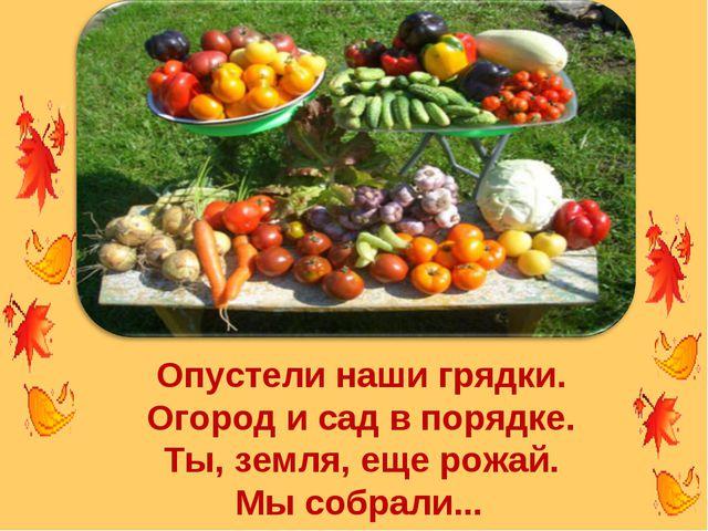 Опустели наши грядки. Огород и сад в порядке. Ты, земля, еще рожай. Мы собрал...