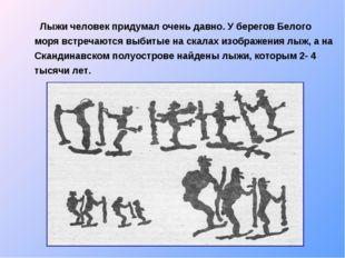 Лыжи человек придумал очень давно. У берегов Белого моря встречаются выбитые