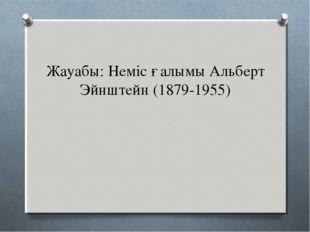 Жауабы: Неміс ғалымы Альберт Эйнштейн (1879-1955)