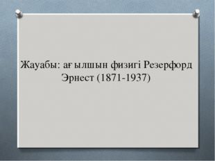 Жауабы: ағылшын физигі Резерфорд Эрнест (1871-1937)
