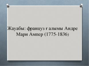 Жауабы: француз ғалымы Андре Мари Ампер (1775-1836)