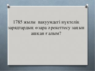 1785 жылы вакуумдегі нүктелік зарядтардың өзара әрекеттесу заңын ашқан ғалым?