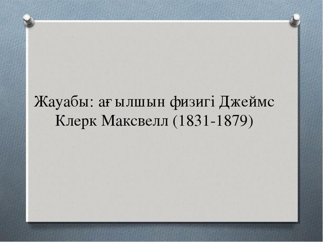 Жауабы: ағылшын физигі Джеймс Клерк Максвелл (1831-1879)