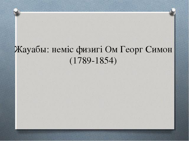 Жауабы: неміс физигі Ом Георг Симон (1789-1854)