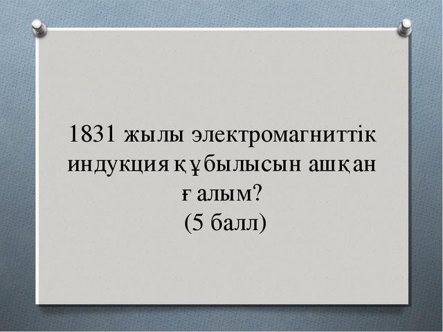 1831 жылы электромагниттік индукция құбылысын ашқан ғалым? (5 балл)