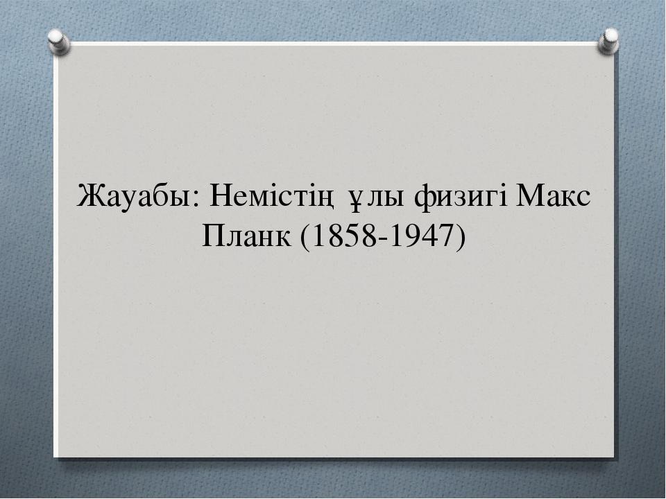 Жауабы: Немістің ұлы физигі Макс Планк (1858-1947)