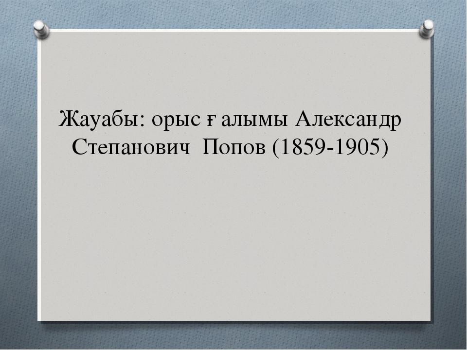Жауабы: орыс ғалымы Александр Степанович Попов (1859-1905)