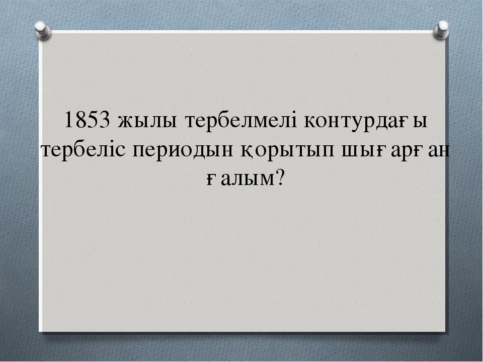 1853 жылы тербелмелі контурдағы тербеліс периодын қорытып шығарған ғалым?