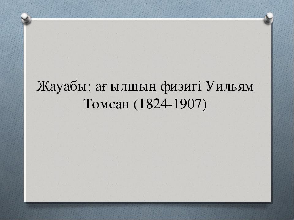 Жауабы: ағылшын физигі Уильям Томсан (1824-1907)