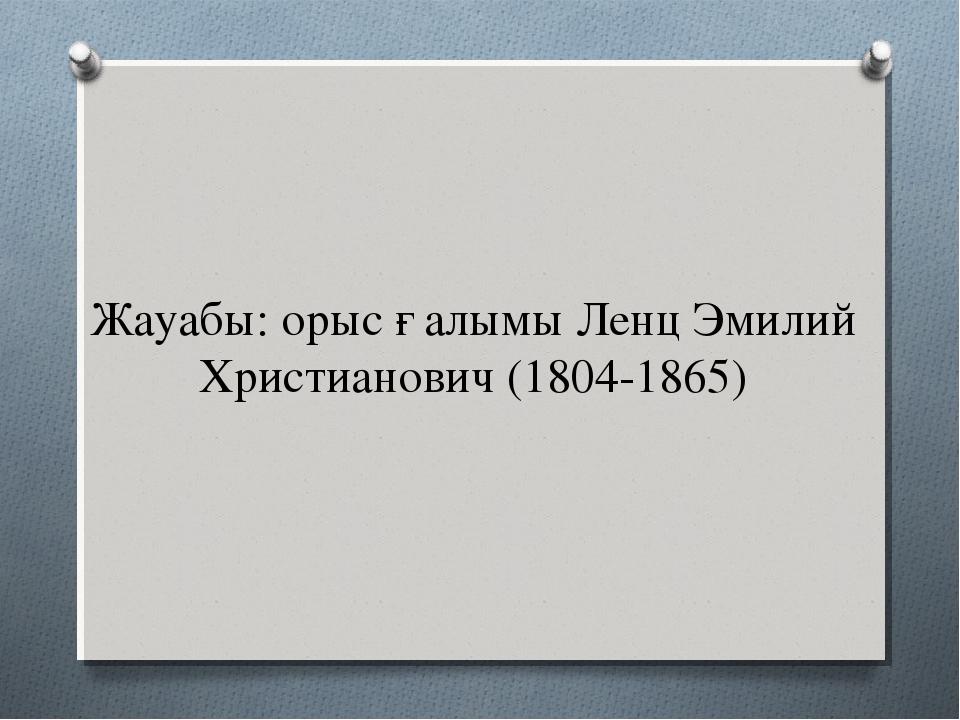 Жауабы: орыс ғалымы Ленц Эмилий Христианович (1804-1865)