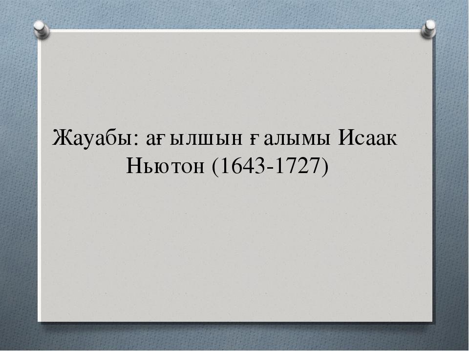 Жауабы: ағылшын ғалымы Исаак Ньютон (1643-1727)