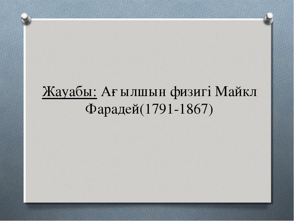 Жауабы: Ағылшын физигі Майкл Фарадей(1791-1867)