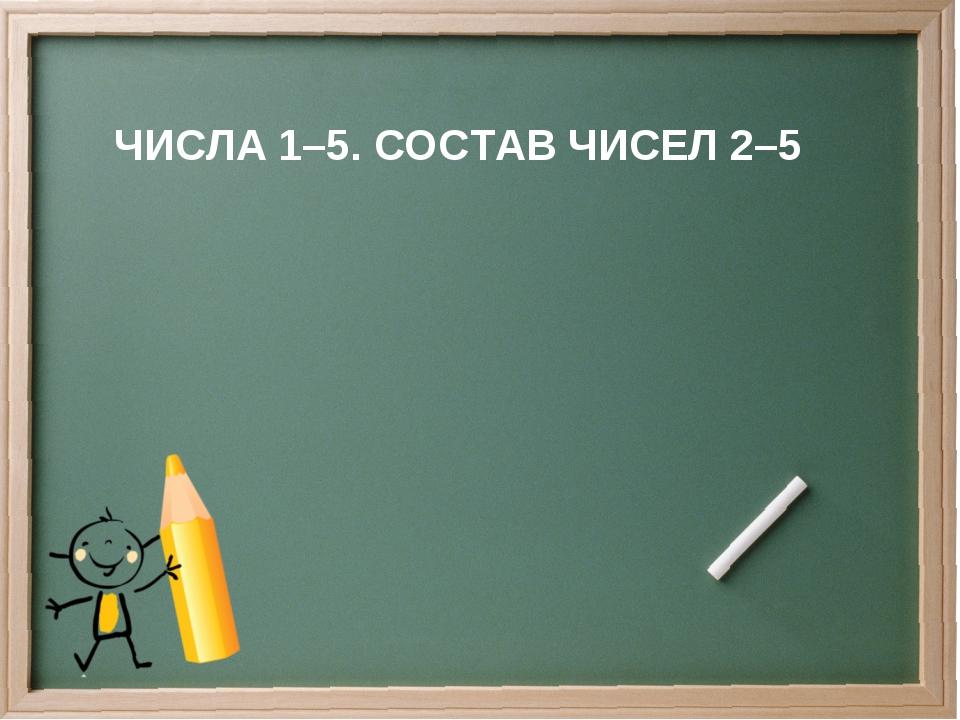 ЧИСЛА 1–5. СОСТАВ ЧИСЕЛ 2–5