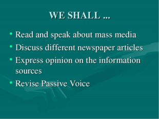 WE SHALL ... Read and speak about mass media Discuss different newspaper arti