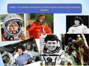 Космос – это колыбель человечества. А возле каждой колыбели всегда находится
