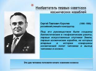 Сергей Павлович Королев (1906 -1966) - российский ученый и конструктор. Под е