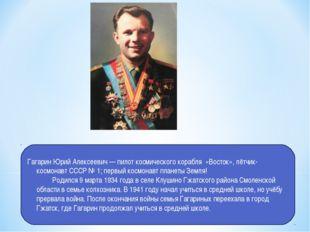 Гагарин Юрий Алексеевич — пилот космического корабля «Восток», лётчик-космона