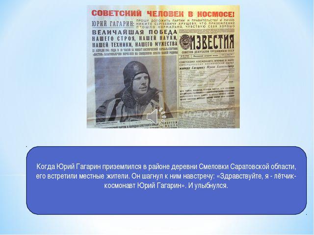 Когда Юрий Гагарин приземлился в районе деревни Смеловки Саратовской области,...