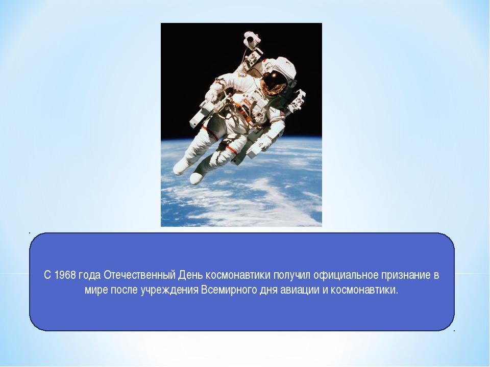 С 1968 года Отечественный День космонавтики получил официальное признание в м...