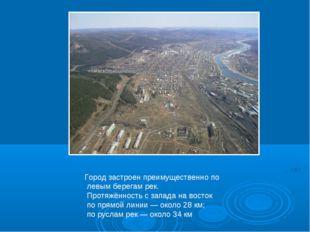 Город застроен преимущественно по левым берегам рек. Протяжённость с запада н