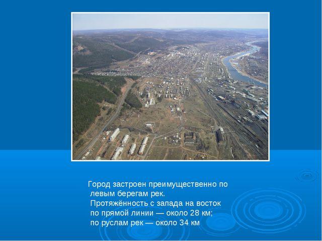 Город застроен преимущественно по левым берегам рек. Протяжённость с запада н...