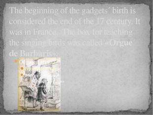 The beginning of the gadgets´ birth is considered the end of the 17 century.