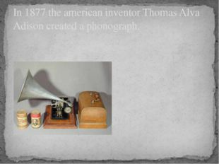 In 1877 the american inventor Thomas Alva Adison created a phonograph.