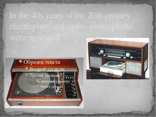 In the 40s years of the 20th century electrophon and radio- gramophone were a