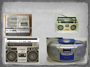 In the 80-90s – tape recorder