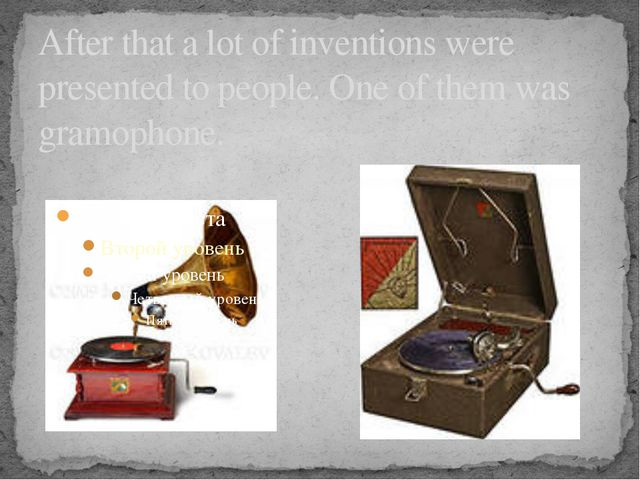 After that a lot of inventions were presented to people. One of them was gram...