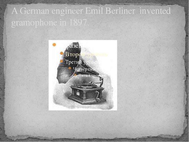 A German engineer Emil Berliner invented gramophone in 1897.