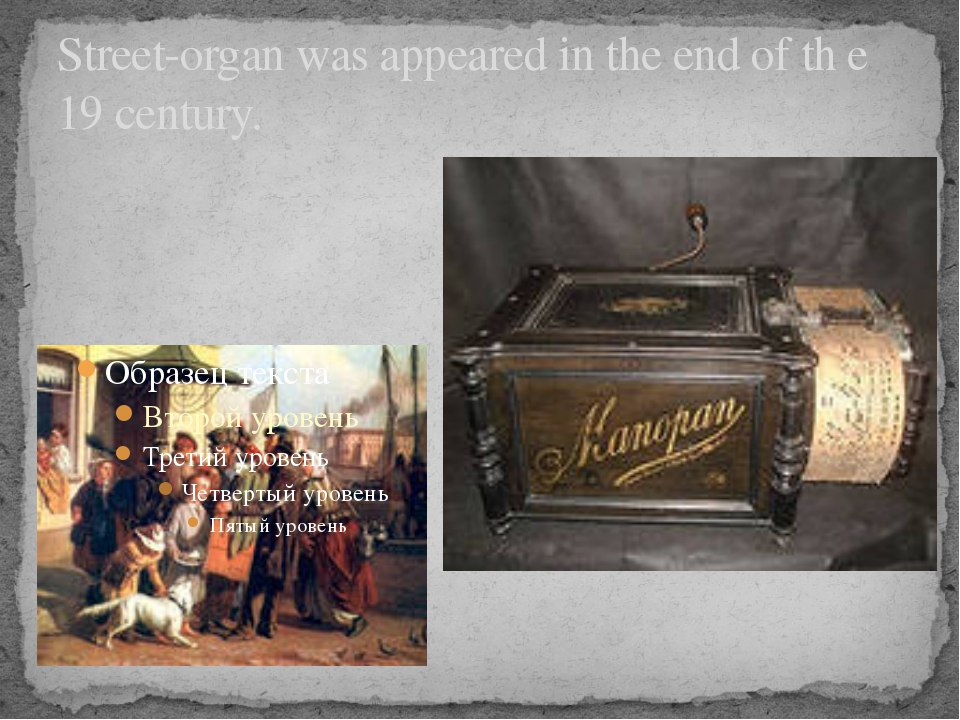 Street-organ was appeared in the end of th e 19 century.