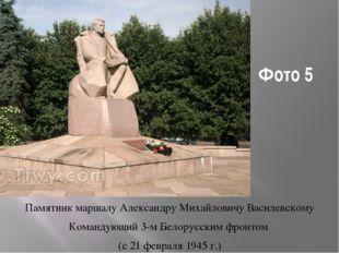Фото 5 Памятник маршалу Александру Михайловичу Василевскому Командующий 3-м Б